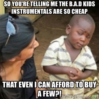 Skeptical african kid  - So you're telling me the b.a.d kids instrumentals are so cheap that even i can afford to buy a few?!