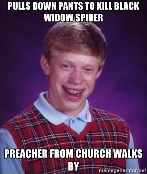 Bad Luck Brian - pulls down pants to kill black widow spider preacher from church walks by