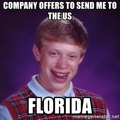 Bad Luck Brian - COmpany offers to send me to the us Florida