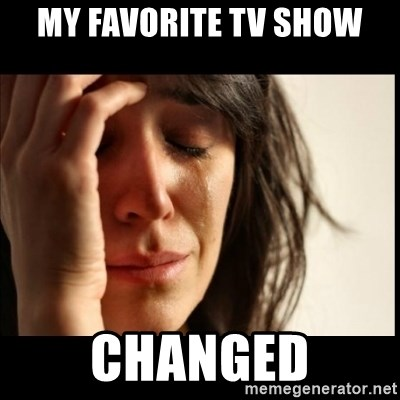 First World Problems - My favorite TV show changed