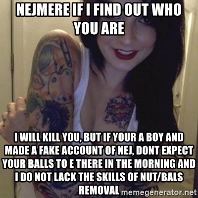 Alyssa Rosales - NEJMERE IF I FIND OUT WHO YOU ARE I WILL KILL YOU, BUT IF YOUR A BOY AND MADE A FAKE ACCOUNT OF NEJ, DONT EXPECT YOUR BALLS TO E THERE IN THE MORNING AND I DO NOT LACK THE SKILLS OF NUT/BALS REMOVAL