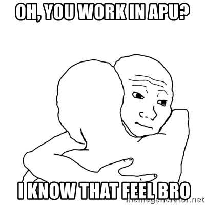 I know that feel bro blank - oh, you work in apu?  I know that feel bro