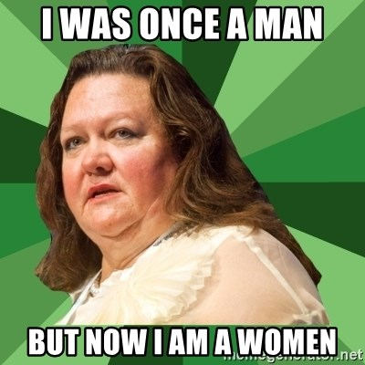 Dumb Whore Gina Rinehart - I WAS ONCE A MAN  BUT NOW I AM A WOMEN