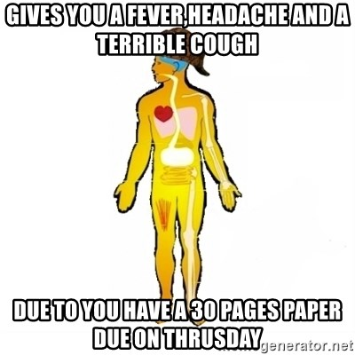 Scumbag Human Body - Gives you a Fever,headache and a terrible cough due to you have a 30 pages paper due on thrusday