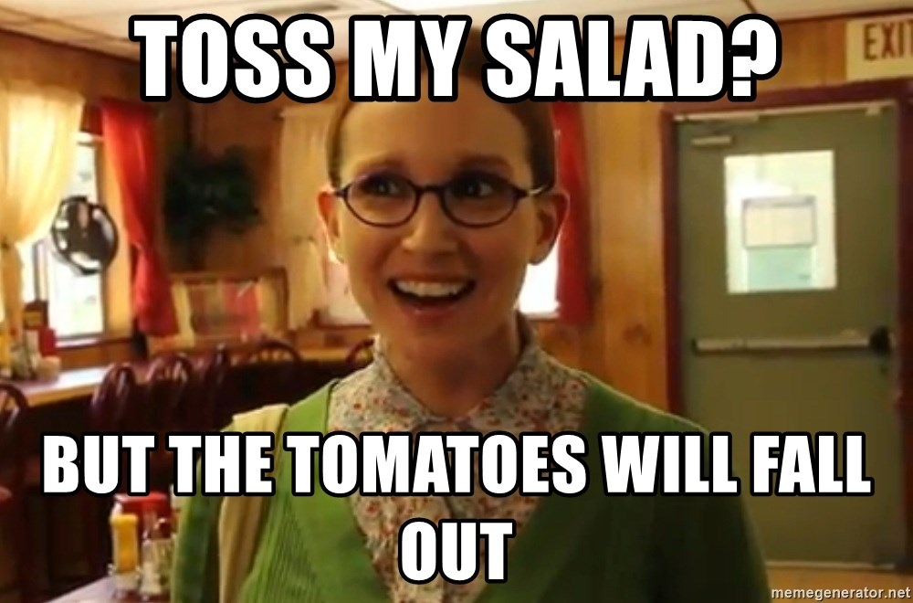Sexually Oblivious Girl - toss my salad? but the tomatoes will fall out
