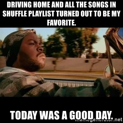 Ice Cube- Today was a Good day - driving home and all the songs in shuffle playlist turned out to be my favorite. today was a good day.