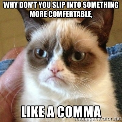 Grumpy Cat  - Why don't you slip into something more comfertable, like a comma
