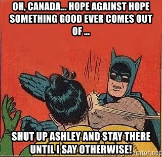 batman slap robin - OH, CANADA... HOPE AGAINST HOPE SOMETHING GOOD EVER COMES OUT OF ... SHUT UP ASHLEY AND STAY THERE UNTIL I SAY OTHERWISE!