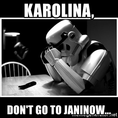 sad stormtrooper - Karolina, don't go to janinow...