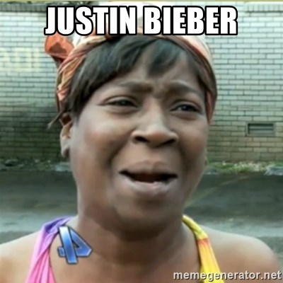 Ain't Nobody got time fo that - JUSTIN BIEBER