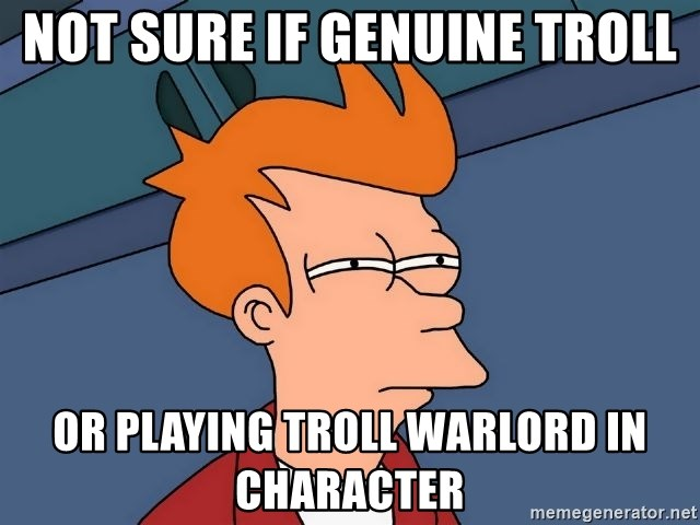 Futurama Fry - Not sure if genuine troll Or playing troll warlord in character