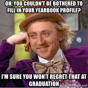 Willy Wonka - oh, you couldn't be bothered to fill in your yearbook profile? I'm sure you won't regret that at graduation