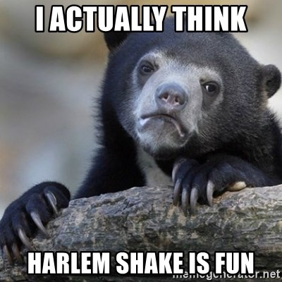Confession Bear - I actually think Harlem Shake is fun