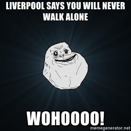Forever Alone - Liverpool says you will never walk alone Wohoooo!