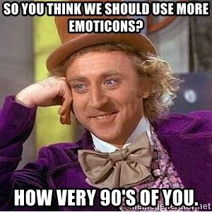 Willy Wonka - So you think we should use more emoticons? How very 90's of you.