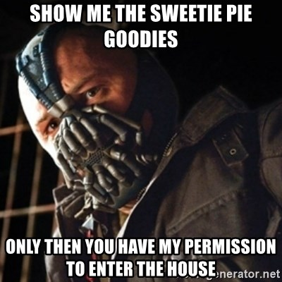 Only then you have my permission to die - Show me the sweetie Pie goodies only then you have my permission to enter the house