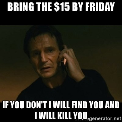 liam neeson taken - Bring the $15 by Friday If you don't I will find you and I will kill you