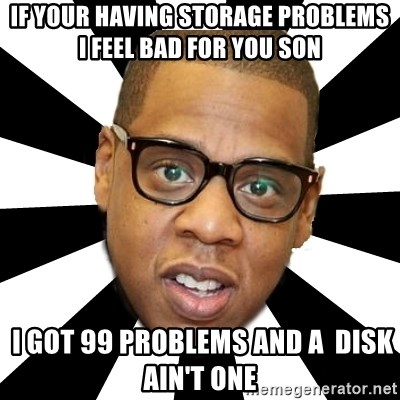 JayZ 99 Problems - If your having storage problems I feel bad for you son  I got 99 problems and a  disk ain't one