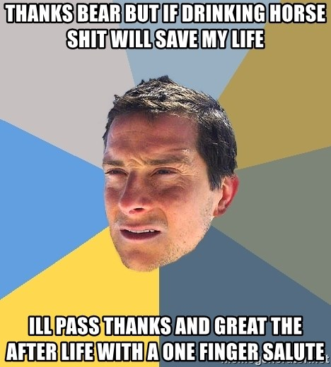 Bear Grylls - Thanks Bear but if drinking horse shit will save my life Ill pass thanks and great the after life with a one finger salute