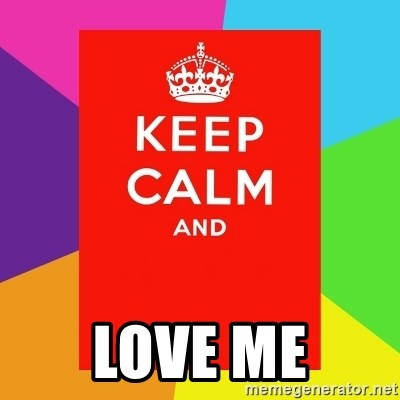 Keep calm and -  LOVE ME