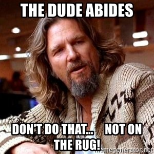 Big Lebowski - the dude abides don't do that...     not on the rug!