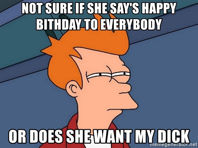 Futurama Fry - Not sure if she say's happy bithday to everybody Or does she want my dick