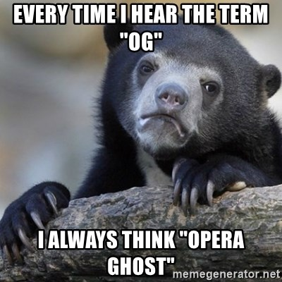 "Confession Bear - Every time i hear the term ""OG"" I always think ""Opera Ghost"""
