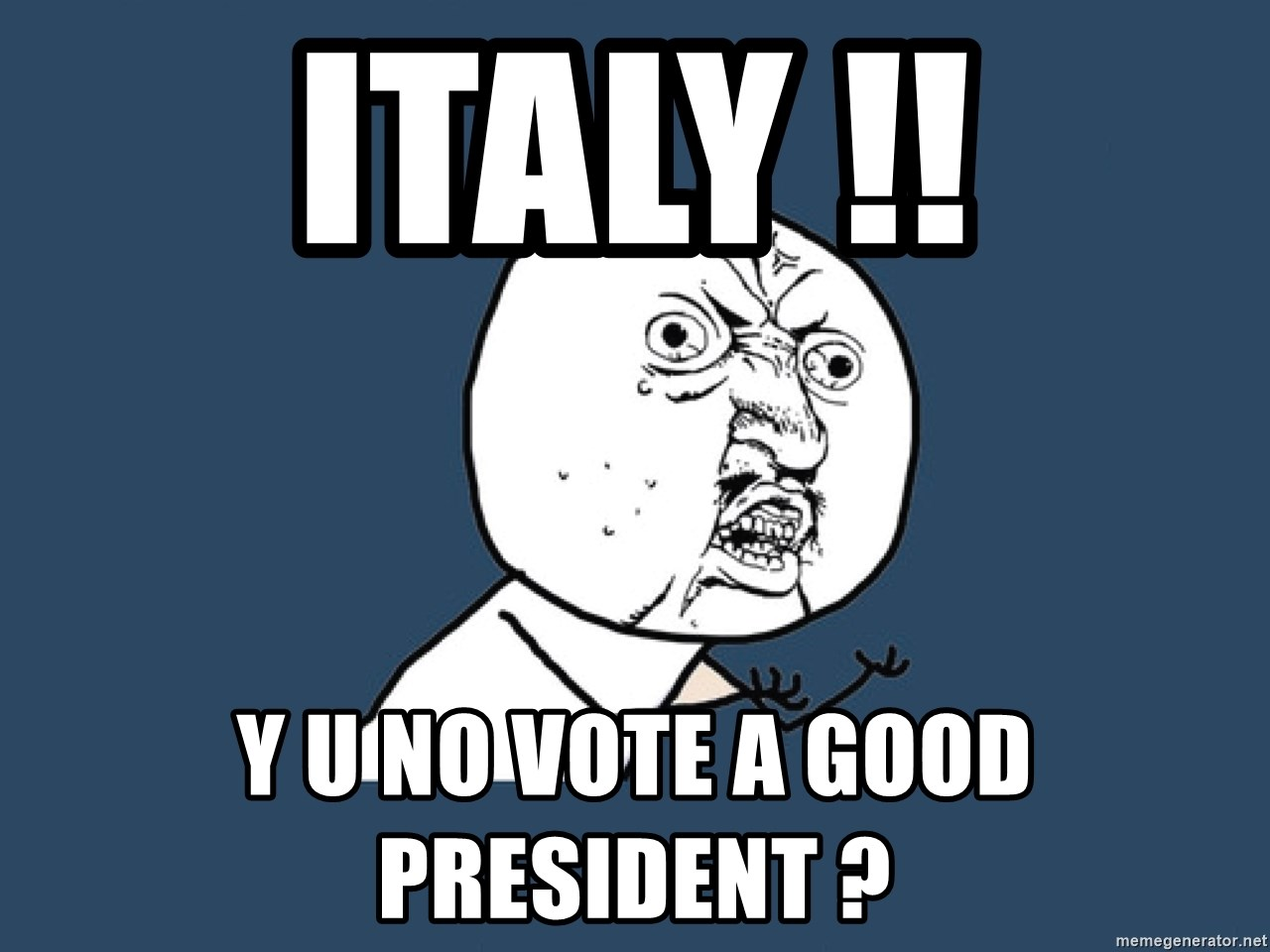 Y U No - Italy !! y u no vote a good president ?