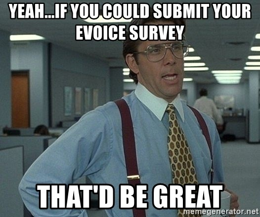 Office Space That Would Be Great - yeah...IF you could submit your Evoice survey that'd be great