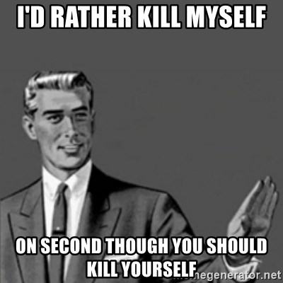 Correction Guy - I'd rather Kill myself on second though you should kill yourself