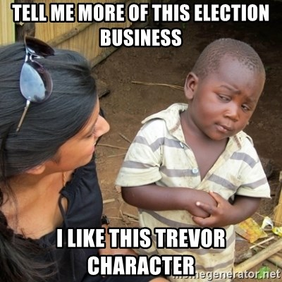 Skeptical 3rd World Kid - Tell me more of this election business I like this Trevor Character