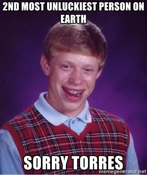 Bad Luck Brian - 2ND MOST UNLUCKIEST PERSON ON EARTH SORRY TORRES