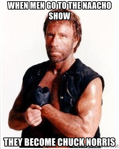 Chuck Norris  - when men go to the naacho show they become chuck norris