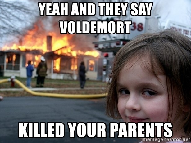Disaster Girl - YEAH AND THEY SAY vOLDEMORT KILLED YOUR PARENTS