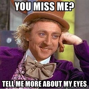 Willy Wonka - You miss me? tell me more about my eyes