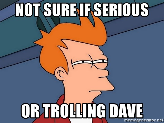 Futurama Fry - not sure if serious or trolling Dave