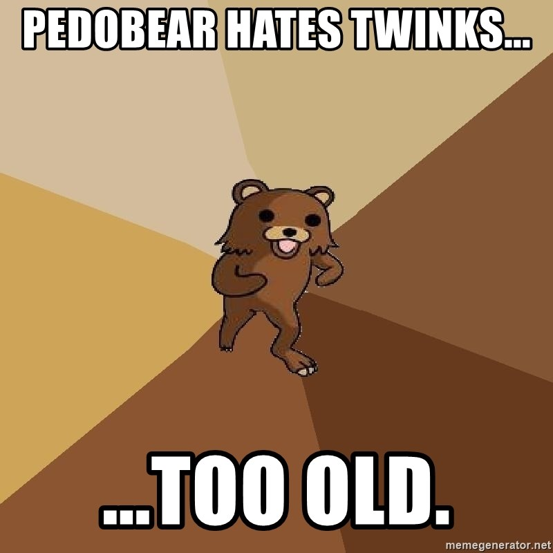 Pedo Bear From Beyond - Pedobear hates twinks... ...too old.