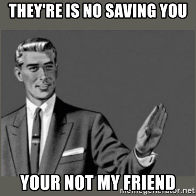 Bitch, Please grammar - they're is no saving you Your not my friend