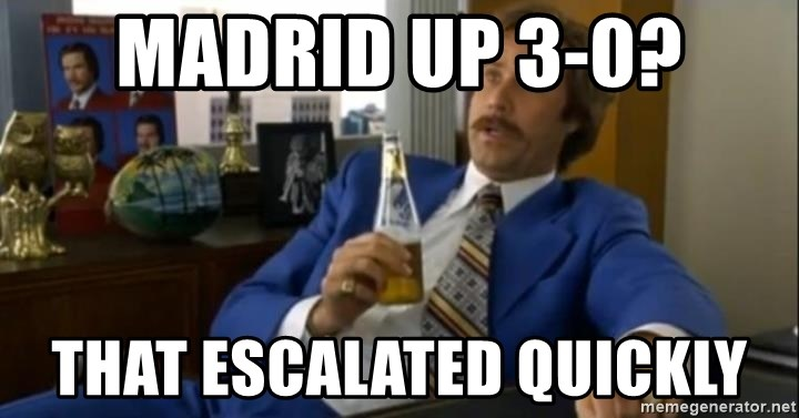 That escalated quickly-Ron Burgundy - Madrid up 3-0? that escalated quickly