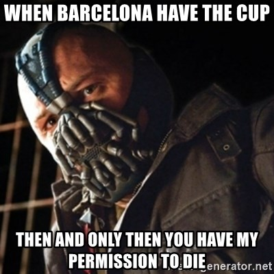 Only then you have my permission to die - WHEN BARCELONA HAVE THE CUP THEN AND ONLY THEN YOU HAVE MY PERMISSION TO DIE