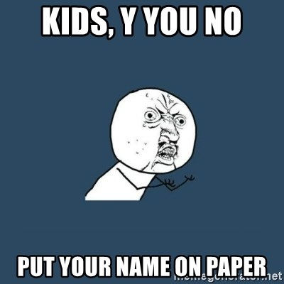 y you no - kids, y you no put your name on paper