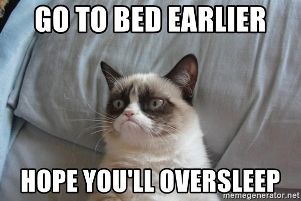 Grumpy cat good - go to bed earlier hope you'll oversleep
