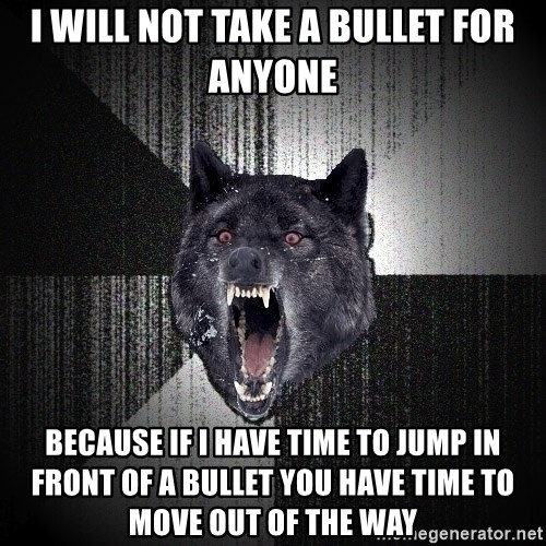 Insanity Wolf - I WILL NOT TAKE A BULLET FOR ANYONE BECAUSE IF I HAVE TIME TO JUMP IN FRONT OF A BULLET YOU HAVE TIME TO MOVE OUT OF THE WAY