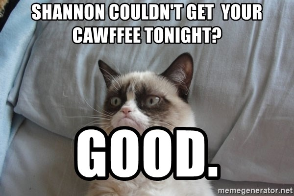 Grumpy cat good - shannon couldn't get  your cawffee tonight? good.