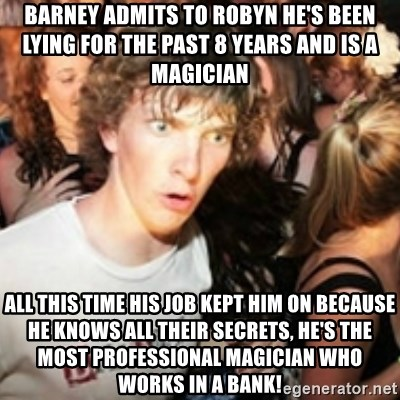 sudden realization guy - Barney admits to robyn he's been lying for the past 8 years and is a magician  all this time his job kept him on because he knows all their secrets, he's the most professional magician who works in a bank!
