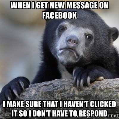 Confession Bear - WHen i get new message on facebook I make sure that i haven't clicked it so i don't have to respond