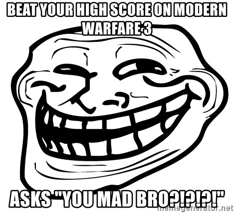"""You Mad - beat your high score on modern warfare 3 asks """"you mad bro?!?!?!"""""""