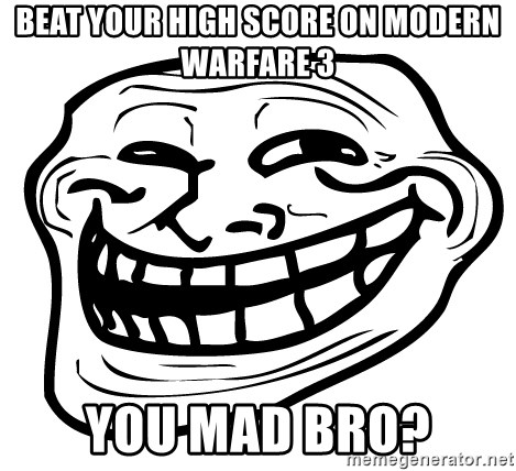 You Mad - beat your high score on modern warfare 3 you mad bro?