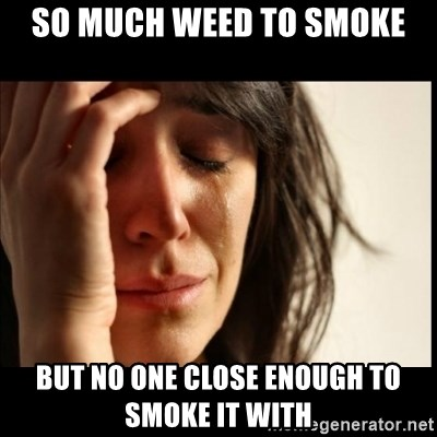 First World Problems - so much weed to smoke but no one close enough to smoke it with