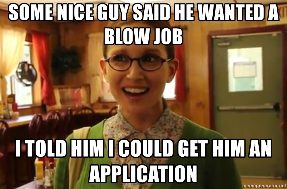 Sexually Oblivious Girl - some nice guy said he wanted a blow job i told him i could get him an application